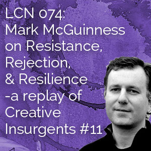 LCN 074: Mark McGuinness on Resistance, Rejection, and Resilience – a replay of Creative Insurgents #11