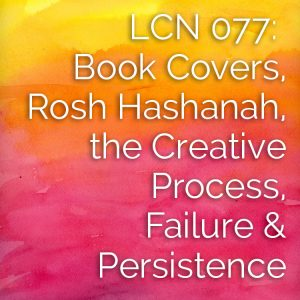 LCN 077: Book Covers, Rosh Hashanah, the Creative Process, Failure & Persistence