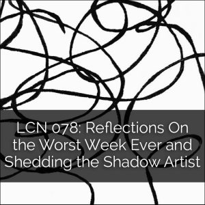 LCN 078: Reflections on the Worst Week Ever and Shedding the Shadow Artist