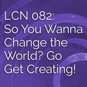 LCN 082: So You Wanna Change the World? Go Get Creating!
