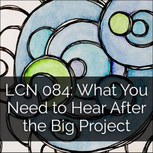 LCN 084: What You Need to Hear AFTER the Big Project