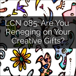 LCN 085: Are You Reneging on Your Creative Gifts?