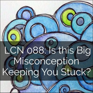 LCN 088: Is this Big Misconception Keeping You Stuck?