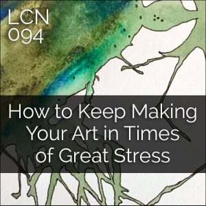 LCN 094: How to Keep Making Your Art in Times of Great Stress