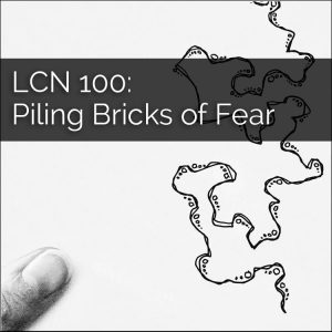 LCN 100: Piling Bricks of Fear (Fear and Creativity)