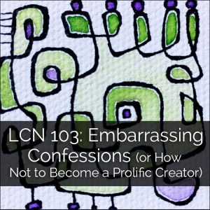 LCN 103: Embarrassing Confessions (or How Not to Become a Prolific Creator)