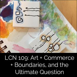 LCN 109: Art + Commerce + Boundaries, and the Ultimate Question