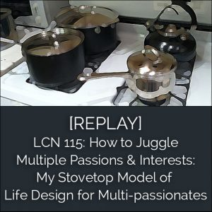 LCN 115: [REPLAY] How to Juggle Multiple Passions & Interests: My Stovetop Model of Life Design for Multi-passionates