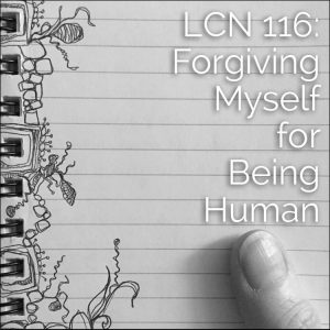 LCN 116: Forgiving Myself for Being Human