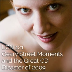 LCN 121: Gear Street Moments and the Great CD Disaster of 2009