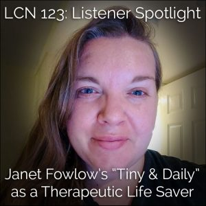 "LCN 123: Listener Spotlight—Janet Fowlow's ""Tiny and Daily"" as a Therapeutic Life-Saver"