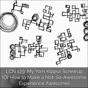 LCN 129: My Yom Kippur Screwup (Or How to Make a Not-So-Awesome Experience Awesome)