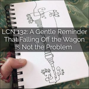 LCN 132: A Gentle Reminder That Falling Off the Wagon Is Not the Problem