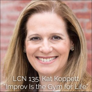 "LCN 135: Kat Koppett – ""Improv Is the Gym for Life"""