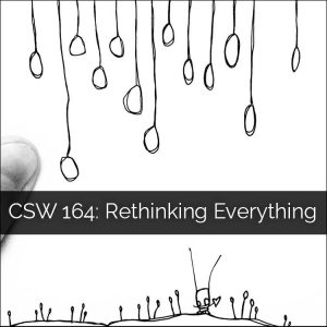 CSW 164: Rethinking Everything