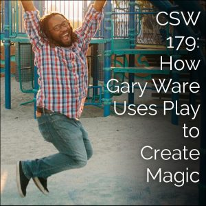 CSW 179: How Gary Ware Uses Play to Create Magic
