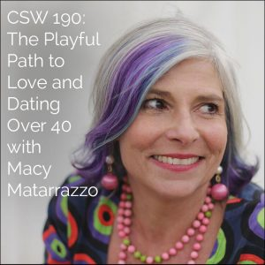 190: The Playful Path to Love and Dating Over 40 with Macy Matarazzo