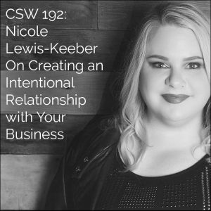 CSW 192: Nicole Lewis-Keeber On Creating an Intentional Relationship with Your Business