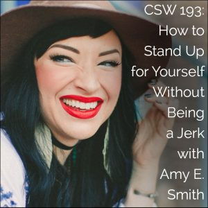 CSW 193: How to Stand Up for Yourself Without Being a Jerk with Amy E. Smith