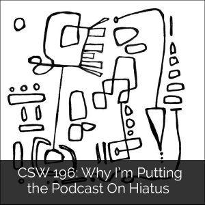 CSW 196: Why I'm Putting the Podcast On Hiatus